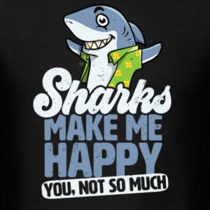 sharks make me happy you not so much shirts for men women and kids