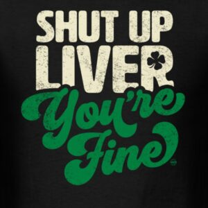 shut up liver youre fine funny st patricks day drinking joke