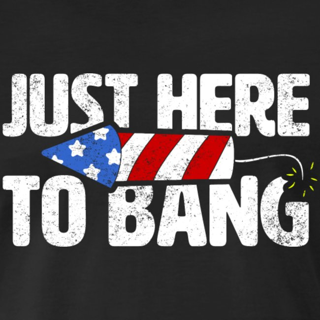 just here to bang th of july fireworks adult humor shirts gifts for men and women